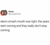 Smashing, Smash Mouth, and True: lacey  @LazyMcFail  damn smash mouth was right. the years  start coming and they really don't stop  coming caucasianscriptures:  True story.
