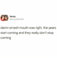 Funny, Smashing, and Smash Mouth: lacey.  @LazyMcFail  damn smash mouth was right. the years  start coming and they really don't stop  coming It really do😅 TwitterCreds: @lazymcfail