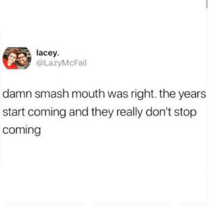 Smashing, Smash Mouth, and Once: lacey  @LazyMcFail  damn smash mouth was right. the years  start coming and they really don't stop  coming Somebody once told me