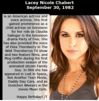 Birthday, Family Guy, and Memes: Lacey Nicole Chabert  September 30, 1982  is an American actress and  voice actress. She first  gained prominence as a  child actress on television  for her role as Claudia  Salinger in the television  drama Party of Five. She  has also provided the voice  of Eliza Thornberry in The  Wild Thornberrys TV show  and two feature films, and  Meg Griffin during the first  production season of the  animated sitcom Family  Guy. In film she has  appeared in Lost in Space,  Not Another Teen Movie,  Daddy Day Care, and as  Gretchen Wieners in the  movie Mean Girls.  Happy Birthday! /T