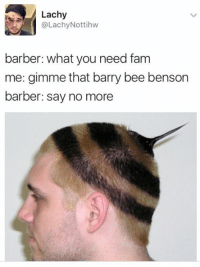 Barber, Fam, and Say No More: Lachy  @Lachy Nottihw  barber: what you need fam  me: gimme that barry bee benson  barber: say no more
