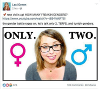 Memes, Tumblr, and youtube.com: Laci Green  2 hrs  new vid is up! HOW MANY FREAKIN GENDERS?  https://www.youtube.com/watch?v=t8S4hMjFTSI  the gender battle rages on. let's talk only 2, TERFS, and tumblr genders  ONLY  TWo  375  102 Comments 36 Shares Did any one see this yet? - Eddy