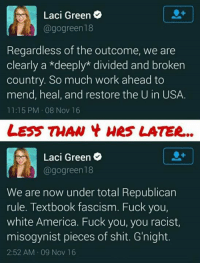 Fuck You, Memes, and Coffee: Laci Green  agogreen18  Regardless of the outcome, we are  clearly a *deeply divided and broken  country. So much work ahead to  mend, heal, and restore the U in USA.  11:15 PM 08 Nov 16  LESS THAN Hes LATER...  Laci Green  @gogreen18  We are now under total Republican  rule. Textbook fascism. Fuck you,  white America. Fuck you, you racist,  misogynist pieces of shit. G'night.  2:52 AM 09 Nov 16  — Products shown: Deplorables Coffee Mug, Molon Labe Deplorables Women's t-shirt and Molon Labe Deplorables Short sleeve men's t-shirt.