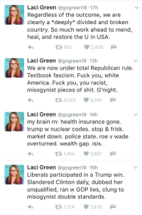 "America, Bruh, and Fuck You: Laci Green @gogreen18 17h  Regardless of the outcome, we are  clearly a *deeply* divided and broken  country. So much work ahead to mend,  heal, and restore the U in USA.  9212,435   Laci Green @gogreen18 13h  We are now under total Republican rule.  Textbook fascism. Fuck you, white  America. Fuck you, you racist,  misogynist pieces of shit. G'night.  4,079 8,189   Laci Green @gogreen18-14h  my brain rn: health insurance gone.  trump w nuclear codes. stop & frisk.  market down. police state. roe v wade  overturned. wealth gap. isis.  1,414 2,681   Laci Green @gogreen18 16h  Liberals participated in a Trump win.  Slandered Clinton daily, dubbed her  unqualified, ran w GOP lies, clung to  misogynist double standards.  1,2142,619 <p><a href=""http://proudteenageconservative.tumblr.com/post/152967118204/proudblackconservative-laci-green-has-become"" class=""tumblr_blog"">proudteenageconservative</a>:</p>  <blockquote><p><a href=""http://proud-texan-conservative.tumblr.com/post/152966949399/laci-green-has-become-completely-unhinged-in-the"" class=""tumblr_blog"">proud-texan-conservative</a>:</p>  <blockquote><p><a class=""tumblr_blog"" href=""http://proudblackconservative.tumblr.com/post/152966630599"">proudblackconservative</a>:</p> <blockquote> <p>Laci Green has become completely unhinged in the last 24 hours.</p> </blockquote>  <p>As if she wasn't already?<br/></p></blockquote>  <p>^ 😂😂😂 bruh I'm gone</p></blockquote>  <p>My favorite tweet is probably: </p><p>""my brain rn: health insurance gone. trump w nuclear codes. stop & frisk. market down. police state. roe v wade overturned. wealth gap. isis.""</p><p>Like girl, what are you even talking about?</p>"