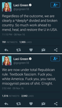 "America, Fuck You, and Shit: Laci Green*  @gogreen18  Regardless of the outcome, we are  clearly a ""deeply"" divided and broken  country. So much work ahead to  mend, heal, and restore the U in USA  11:15 PM-08 Nov 16  781 RETWEETS 1,955 LIKES   Laci Green  @gogreen18  We are now under total Republican  rule. Textbook fascism. Fuck you,  white America. Fuck you, you racist  misogynist pieces of shit. G'night.  2:52 AM 09 Nov 16  1,516 RETWEETS 2,942 LIKES <p><a href=""http://feminismisahatemovement.tumblr.com/post/152966227613/laci-green-helps-begin-the-healing"" class=""tumblr_blog"">feminismisahatemovement</a>:</p>  <blockquote><p>Laci Green helps begin the healing.<br/></p></blockquote>  <p>Oh boy.</p>"