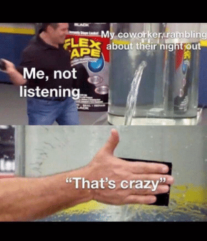 """Crazy, Flexing, and Irl: LACK  My coworker rambling  yStps Lks  FLEX about their night out  APE  Me, not  listening  """"That's crazy me_irl"""