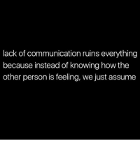 Ruins Everything: lack of communication ruins everything  because instead of knowing how the  other person is feeling, we just assume