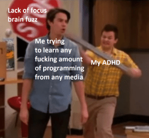 Apparently I don't like programming :-| Sorry if you already saw this on r/adhdmeme: Lack of focus  brain fuzz  Me trying  to learn any  fucking amount  of programming  from any media  My ADHD Apparently I don't like programming :-| Sorry if you already saw this on r/adhdmeme