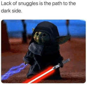 Darkside: Lack of snuggles is the path to the  dark side. Darkside