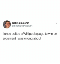 Wikipedia, Humans of Tumblr, and Page: lacking melanin  @ShaniquaAndWot  I once edited a Wikipedia page to win an  argument I was wrong about