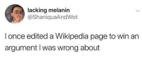 Wikipedia, Page, and Once: lacking melanin  @ShaniquaAndWot  I once edited a Wikipedia page to win an  argument I was wrong about