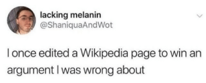Wikipedia, Page, and Once: lacking melanin  @ShaniquaAndWot  I once edited a Wikipedia page to win an  argument I was wrong about next level