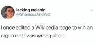 Now that's some ego! https://t.co/mBDgxTi4M6: lacking melanin  @ShaniquaAndWot  l once edited a Wikipedia page to win an  argument l was wrong about Now that's some ego! https://t.co/mBDgxTi4M6