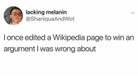 By any means necessary!😂 https://t.co/8C7kU5d7Jh: lacking melanin  @ShaniquaAndWot  l once edited a Wikipedia page to win an  argument I was wrong about By any means necessary!😂 https://t.co/8C7kU5d7Jh