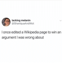 @pms is a must follow 😀: lacking melanin  @ShaniquaAndWot  l once edited a Wikipedia page to win an  argument I was wrong about @pms is a must follow 😀