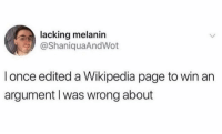 I'm impressed by this level of petty.: lacking melanin  @ShaniquaAndWot  l once edited a Wikipedia page to win an  argument l was wrong about I'm impressed by this level of petty.