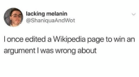 Wikipedia, Dank Memes, and Page: lacking melanin  @ShaniquaAndWot  l once edited a Wikipedia page to win an  argument I was wrong about This is determination