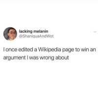 melanin: lacking melanin  @ShaniquaAndWot  l once edited a Wikipedia page to win an  argument l was wrong about