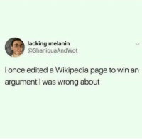 melanin: lacking melanin  @ShaniquaAndWot  l once edited a Wikipedia page to win an  argument Iwas wrong about