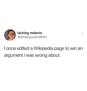 me irl: lacking melanin  @ShaniquaAndWot  l once edited a Wikipedia page to win an  argument l was wrong about me irl