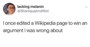 Dank, Memes, and Target: lacking melanin  @ShaniquaAndWot  l once edited a Wikipedia page to win an  argument l was wrong about Meirl by ButCanUdoDis_no MORE MEMES