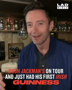 "Dank, Irish, and Hugh Jackman: LAD  BIBL E  HUGH JACKMAN'S ON TOUR  AND JUST HAD HIS FIRST IRISH  GUINNESS ""I've waited 50 years for this one!"" Hugh Jackman treated himself to his first Irish Guinness midway through his world tour 🇮🇪🍀"