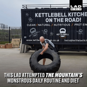 This lad attempted the daily routine and diet of Game of Thrones' The Mountain, which consists of eight meals, 10,000 calories and two workouts. It didn't end well for him... 😳😯: LAD  BIBL E  KETTLEBELL KITCHE  ON THE ROAD  CLEAN /NATURAL NUTRITIOUS PROT EIN  없 KETTLEBELL  www.kettle  n.co.uk hello@kettlebellkit  THIS LAD ATTEMPTED THE MOUNTAIN'S  MONSTROUS DAILY ROUTINE AND DIET This lad attempted the daily routine and diet of Game of Thrones' The Mountain, which consists of eight meals, 10,000 calories and two workouts. It didn't end well for him... 😳😯