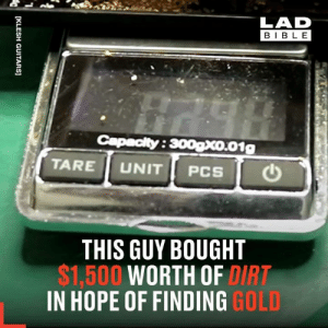 This lad spent $1,500 on a bucket of dirt in the hope of finding gold 😲: LAD  BIBLE  Capacity:300xo.01g  TARE UNIT  THIS GUY BOUGHT  $1,500 WORTH OF DIRT  IN HOPE OF FINDING GOLD  [KLESH GUITARS] This lad spent $1,500 on a bucket of dirt in the hope of finding gold 😲