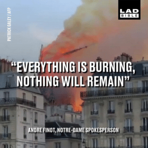 "For 850 years, Notre-Dame Cathedral has been an iconic sight on the Paris skyline. Today, it tragically caught fire.: LAD  BIBLE  ""EVERYTHING IS BURNING,  NOTHING WILL REMAIN  ANDRE FINOT, NOTRE-DAME SPOKESPERSON For 850 years, Notre-Dame Cathedral has been an iconic sight on the Paris skyline. Today, it tragically caught fire."
