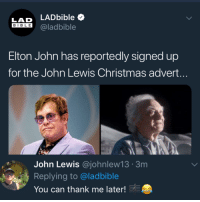 Lad Bible: LAD LADbible  BIBLE @ladbible  Elton John has reportedly signed up  for the John Lewis Christmas advert.  John Lewis @johnlew13 3m  Replying to @ladbible  You can thank me later!