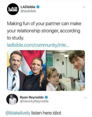Listen here, You idiot: LAD LADbible  BIBLE@ladbible  Making fun of your partner can make  your relationship stronger, according  to study.  ladbible.com/community/inte...  @memezar  Ryan Reynolds  @VancityReynolds  @blakelively listen here idiot Listen here, You idiot