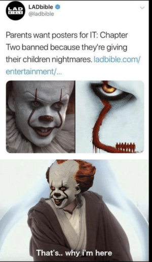 Are you kidding me?: LAD LADbible  DIOLE@ladbible  Parents want posters for IT: Chapter  Two banned because they're giving  their children nightmares. ladbible.com/  entertainment/..  That's.. why i'm here Are you kidding me?