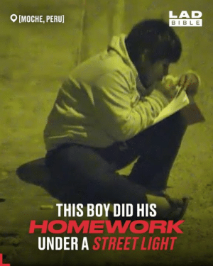 After completing his homework beneath a street light, Víctor's hard work and determination to succeed was rewarded by a complete stranger 👏: LAD  MOCHE, PERU]  BIBLE  THIS BOY DID HIS  HOMEWORK  UNDER A STREET LIGHT After completing his homework beneath a street light, Víctor's hard work and determination to succeed was rewarded by a complete stranger 👏