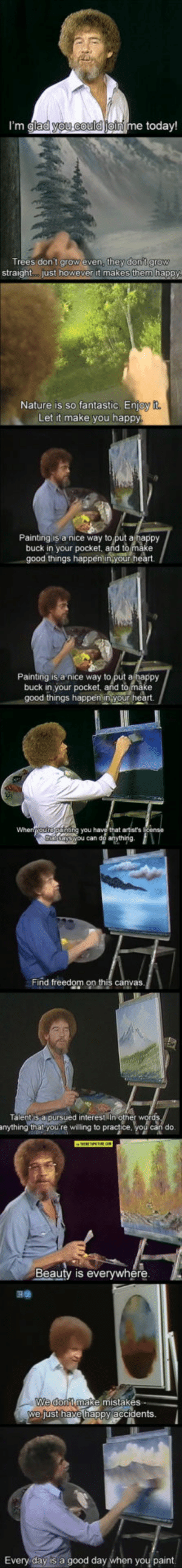 srsfunny:Bob Ross, Ladies And Gentlemen: lad you could  me today!  Trees dont grow even, t  straight....just how  they dontgrow  it mak  Nature is so fantastic. Enio  Let it make you happy  Painting is a nice way to put a happy  buck in your pocket, and to make  good things happ  art.  Painting is a nice way to put a happy  buck in your pocket, and tomake  things happenin your heart  that artist's  Find freedom on this canvas  Talent s aipursued interestIn  nything thalyou re wiling to practice, you can do  Beauty is everywhere  We  we just havehappy accidents.  e mistakes  Every day is a good day  paint srsfunny:Bob Ross, Ladies And Gentlemen