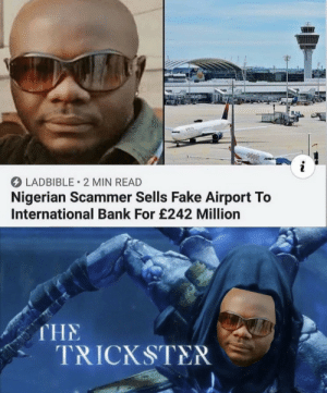 This guy: LADBIBLE 2 MIN READ  Nigerian Scammer Sells Fake Airport To  International Bank For £242 Million  THE  TRICKSTER This guy