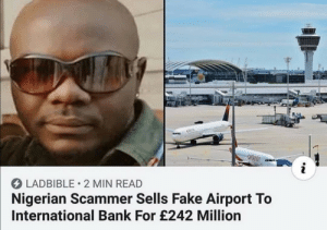 The Nigerian Scheme: LADBIBLE 2 MIN READ  Nigerian Scammer Sells Fake Airport To  International Bank For £242 Million The Nigerian Scheme
