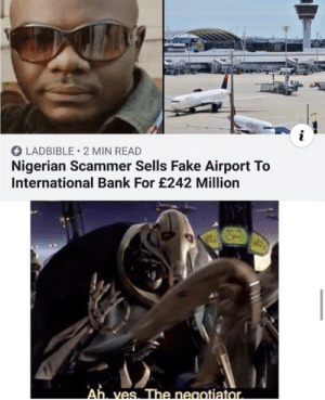 .: LADBIBLE 2 MIN READ  Nigerian Scammer Sells Fake Airport To  International Bank For £242 Million  Ah ves. The neaotiator. .