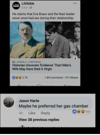 Lad Bible: LADbible  5 hrs  LAD  BIBLE  He claims that Eva Braun and the Nazi leader  never once had sex during their relationship.  LADBIBLE 3 MIN READ  Historian Uncovers 'Evidence That Hitler's  Wife May Have Died A Virgin  b2.7K  1.8K Comments 371 Shares  Jason Harte  Maybe he preferred her gas chamber  4h Like Reply  View 38 previous replies  983