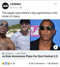 Lad Bible: LADbible  58 mins .  LAD  BIBLE  BIBL E  The rapper says there's a big opportunity in the  midst of chaos.  LADBIBLE 2 MIN READ  Ja Rule Announces Plans For Fyre Festival 2.0  6.7K  6.5K Comments 1.8K Shares