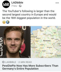 Lad Bible: LADbible  7 hrs  LAD  BIBLE  The YouTuber's following is larger than the  second largest country in Europe and would  be the 16th biggest population in the world.  eSzczec  Bremen  Berlin  erdam  Hanover  etherlands  Leig9 preden  Germany  Prague  Cze  um  Frankfurt  Luxembour  Stuttgart  Auug Munich  Austri  LADBIBLE 2-MIN READ  PewDiePie Now Has More Subscribers Than  Germany's Entire Population