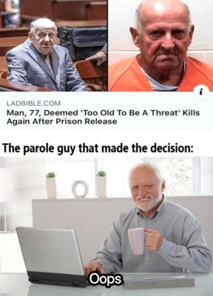 Mission failed successfully: LADBIBLE.COM  Man, 77, Deemed 'Too Old To Be A Threat' Kills  Again After Prison Release  The parole guy that made the decision:  Oops Mission failed successfully