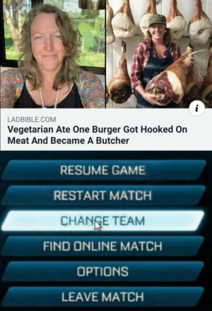 Something's wrong I can feel it: LADBIBLE.COM  Vegetarian Ate One Burger Got Hooked On  Meat And Became A Butcher  RESUME GAME  RESTART MATCH  CHANGE TEAM  FIND ONLINE MATCH  OPTIONS  LEAVE MATCH Something's wrong I can feel it