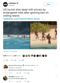 Blackpeopletwitter, Life, and Lol: LADbible  LAD  BIBL E  Follow  S@ladbible  US tourist shot dead with arrows by  endangered tribe after ignoring ban on  vIsiting island  ladbible.com/news/news-amer ..  4:33 AM- 21 Nov 2018  2,360 Retweets 5,251 Likes  kh amiikosmos & @TheeKaylaMarie 8h  Replying to @ladbible  Minding your business will save your life.  ta 517 5.5K  4  tee hails @teehails 8h  9 out of 10 doctors agree. Lol.  6 85 1.8K We dont want you here, colonizer (via /r/BlackPeopleTwitter)