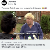 Fashion, Memes, and Bible: LADbible  LAD  BIBLE 5 mins.  E 18  BIBL E  The most British way ever to avoid a sh*tstorm.  Xchanging  Would you like a cuppa?  LADBIBLE 2-MIN READ  Boris Johnson Avoids Questions About Burkas By  Offering People Cups Of Tea In typical Boris fashion 😂