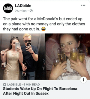 I also take my passport to McDonalds: LADbible  LAD  BIBLE  aIO26 mins  The pair went for a McDonald's but ended up  on a plane with no money and only the clothes  they had gone out in. S  LADBIBLE 4 MIN READ  Students Wake Up On Flight To Barcelona  After Night Out In Sussex I also take my passport to McDonalds