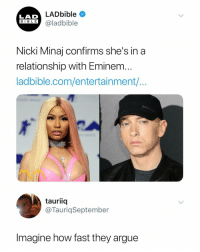 Arguing, Eminem, and Nicki Minaj: LADbible  LAD  BIBLE @ladbible  Nicki Minaj confirms she's in a  relationship with Eminem  ladbible.com/entertainment/  tauriiq  @TauriqSeptember  Imagine how fast they argue Imagine