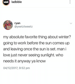 : ladbible  LAD  BIBLE  ryan  @yeetztweetz  P  my absolute favorite thing about winter?  going to work before the sun comes up  and leaving once the sun is set.man i  love just never seeing sunlight. who  needs it anyway ya know  04/12/2017, 9:52 pm