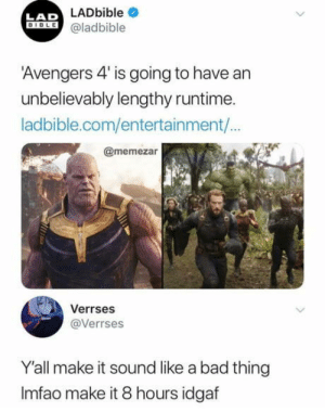 Bad, Avengers, and Idgaf: LADbible  LAD  ILE @ladbible  Avengers 4' is going to have an  unbelievably lengthy runtime.  ladbible.com/entertainment/  @memezar  Verrses  @Verrses  Y'all make it sound like a bad thing  Imfao make it 8 hours idgaf Yes please!