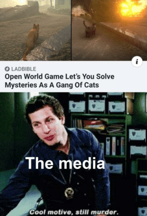 Video games good media bad: LADBIBLE  Open World Game Let's You Solve  Mysteries As A Gang Of Cats  The media  Cool motive, still murder. Video games good media bad