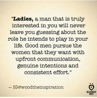 "Life, Good, and Women: ""Ladies, a man that is truly  interested in you will never  leave you guessing about the  role he intends to play in your  life. Good men pursue the  women that they want with  upfront communication,  genuine intentions and  consistent effort.""  IG@woodtheinspiration  RELATIONSHIP  RULES"
